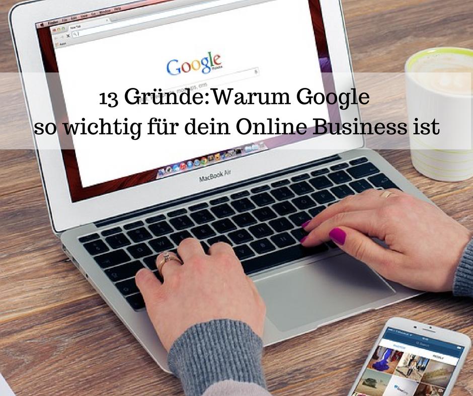 13 GründeWarum Goole so wichtig für dein Online Business ist.